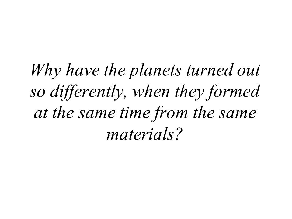 Why have the planets turned out so differently, when they formed at the same time from the same materials?