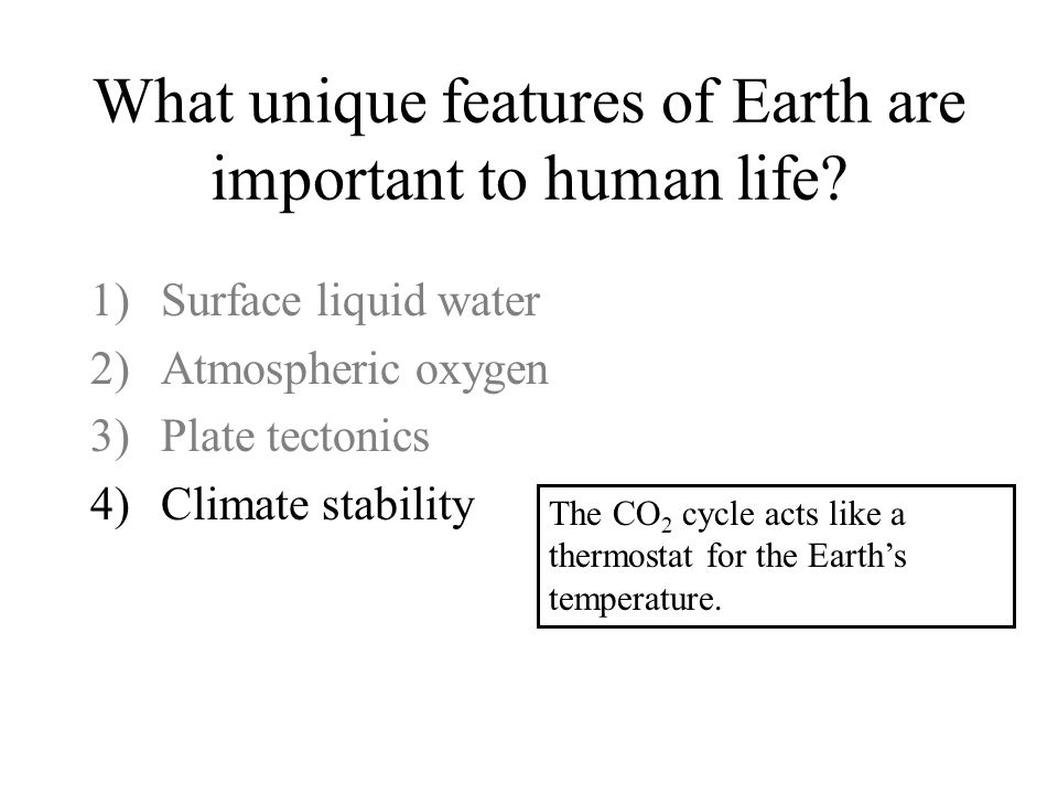 What unique features of Earth are important to human life? 1)Surface liquid water 2)Atmospheric oxygen 3)Plate tectonics 4)Climate stability The CO 2