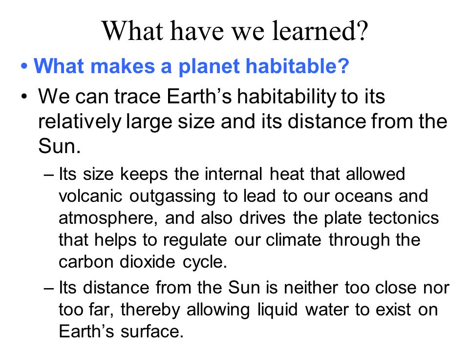 What have we learned? What makes a planet habitable? We can trace Earth's habitability to its relatively large size and its distance from the Sun. – I
