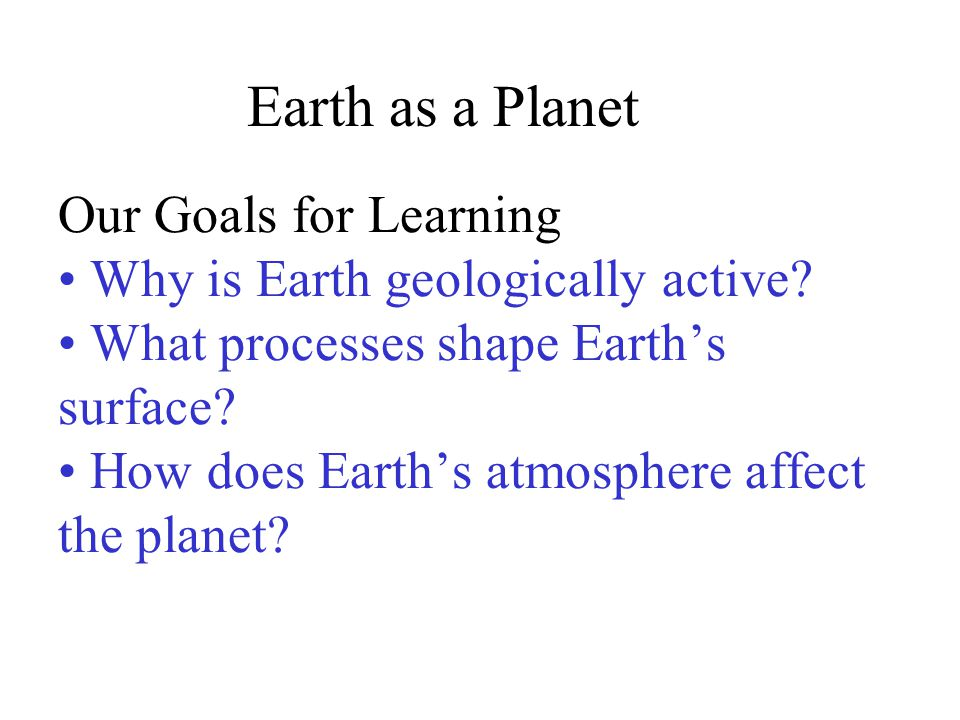 Our Goals for Learning Why is Earth geologically active? What processes shape Earth's surface? How does Earth's atmosphere affect the planet? Earth as