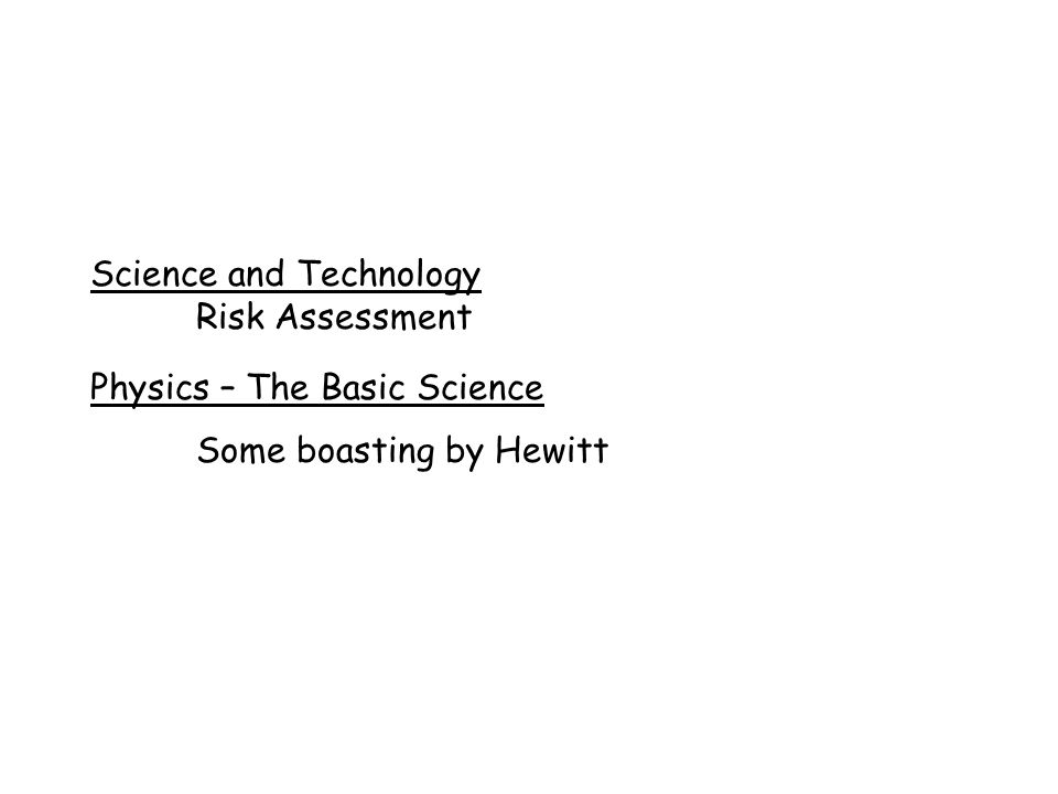 Science and Technology Risk Assessment Physics – The Basic Science Some boasting by Hewitt