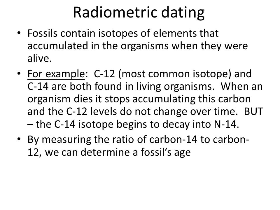 Radiometric dating Fossils contain isotopes of elements that accumulated in the organisms when they were alive. For example: C-12 (most common isotope