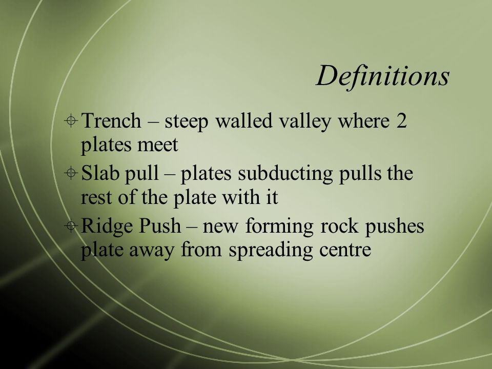 Definitions  Trench – steep walled valley where 2 plates meet  Slab pull – plates subducting pulls the rest of the plate with it  Ridge Push – new forming rock pushes plate away from spreading centre