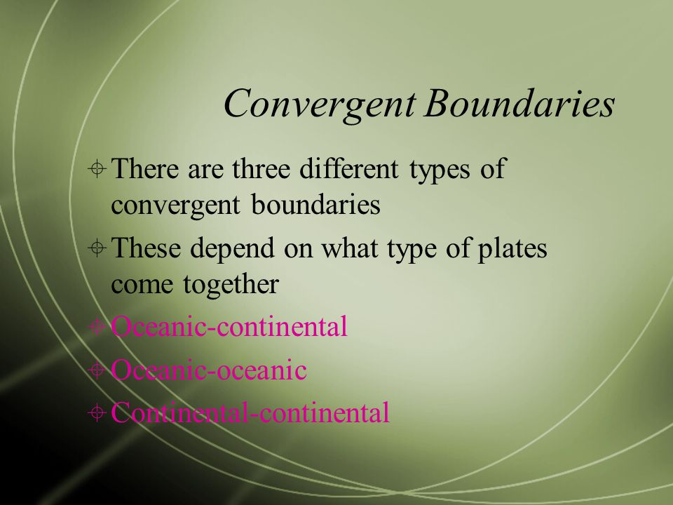 Convergent Boundaries  There are three different types of convergent boundaries  These depend on what type of plates come together  Oceanic-continental  Oceanic-oceanic  Continental-continental