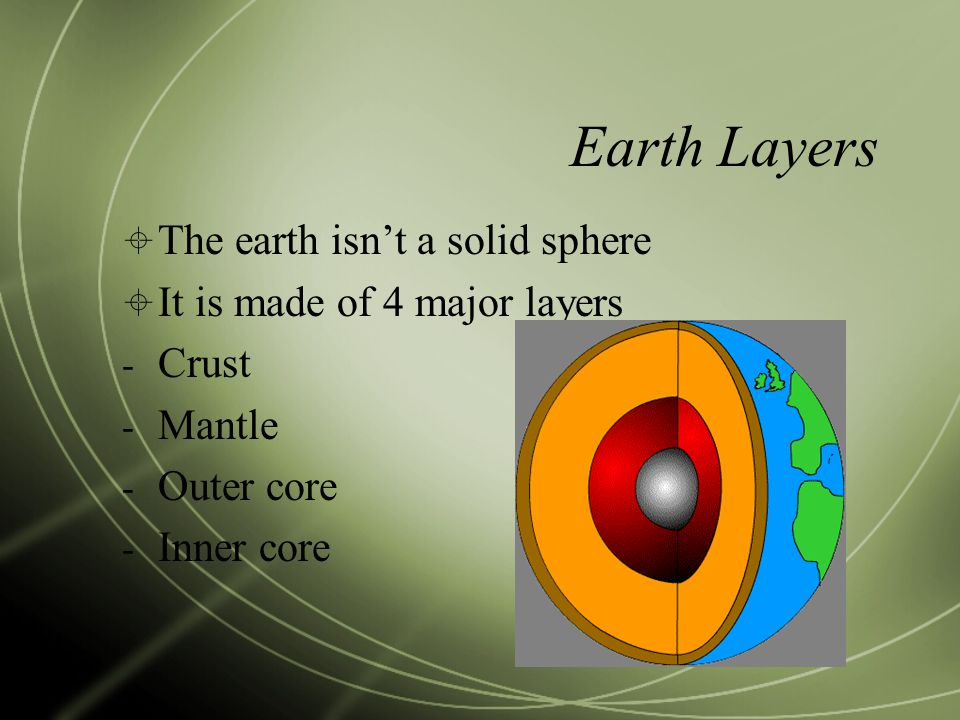 Earth Layers  The earth isn't a solid sphere  It is made of 4 major layers - Crust - Mantle - Outer core - Inner core