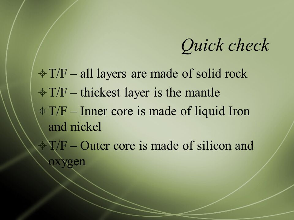 Quick check  T/F – all layers are made of solid rock  T/F – thickest layer is the mantle  T/F – Inner core is made of liquid Iron and nickel  T/F – Outer core is made of silicon and oxygen