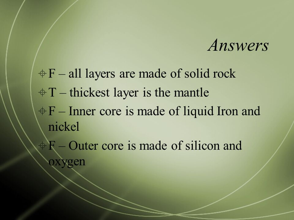Answers  F – all layers are made of solid rock  T – thickest layer is the mantle  F – Inner core is made of liquid Iron and nickel  F – Outer core is made of silicon and oxygen