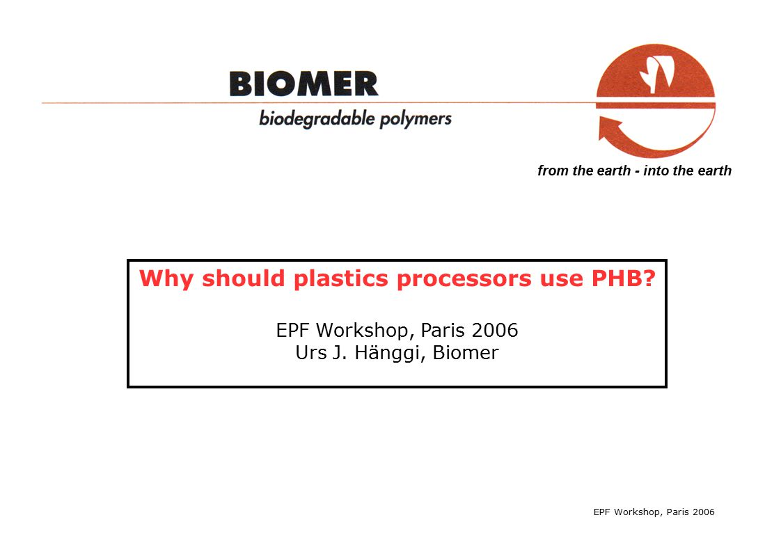 from the earth - into the earth EPF Workshop, Paris 2006 Thermoplastic properties of PHB - PHB changes properties over time - PHB is extremely brittle - PHB melt viscosity is extremely low (not plastic, but like water) but also: - absolutely stereoregular and isotactic ->crystalline (does not yield) - absolutely linear -> highly melt fluidity (LCP!) - no crystallization inside the cells -> free of catalysts (nucleants) - > control speed of crystallization to do: diminish weaknesses, improve strengths