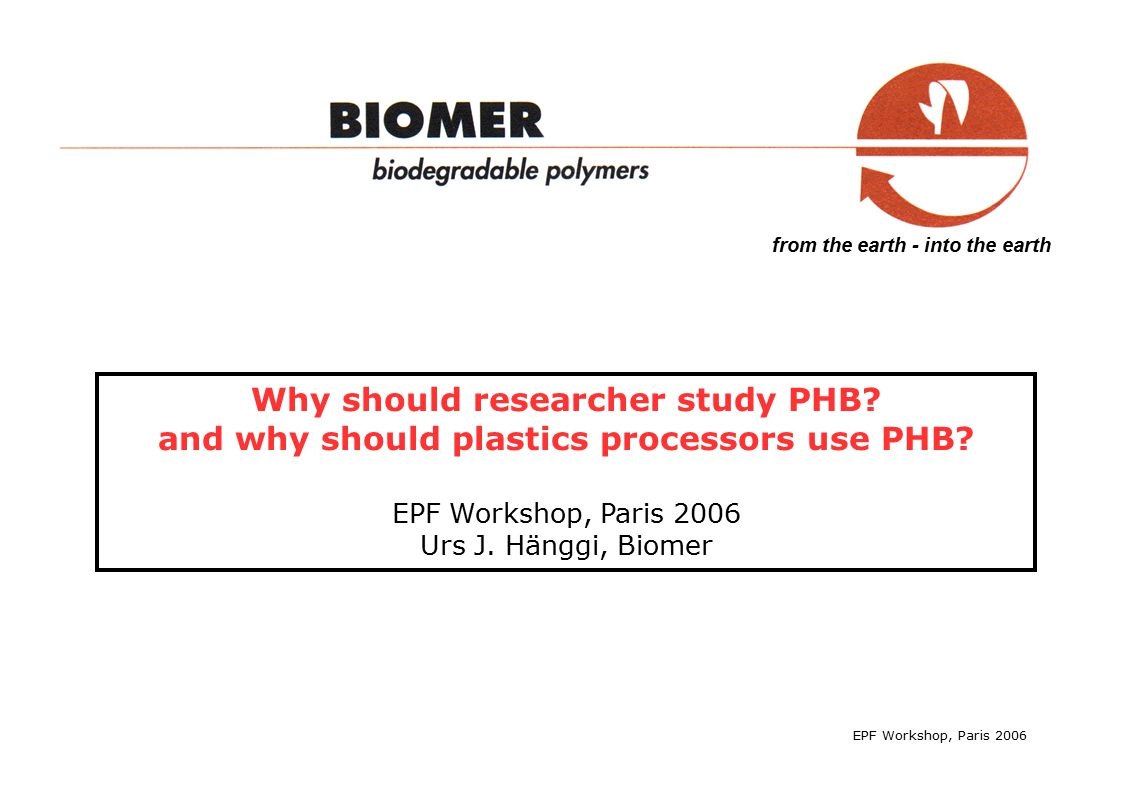 from the earth - into the earth EPF Workshop, Paris 2006 Transforming the biopolymer into plastics (Biomer) take PHB and mix (compound) it with - low and high mw plasticizers - nucleants - other processing aids -> compounded PHB