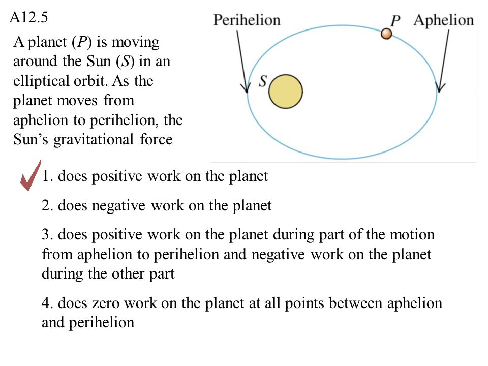 A planet (P) is moving around the Sun (S) in an elliptical orbit. As the planet moves from aphelion to perihelion, the Sun's gravitational force 1. do