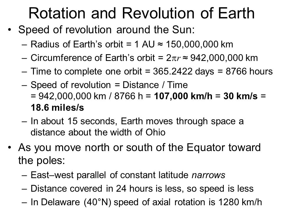Rotation and Revolution of Earth Evidence for a rotating Earth: the Coriolis Effect –Gives appearance of a force, although force is fictitious –Causes deflection of projectile paths Fire a cannonball due north from a cannon at the Equator The cannon is moving east with the Earth's rotation at a speed of 1670 km/h The cannonball retains its initial, faster, eastward speed as it flies north (Newton's 1 st Law) The further north it flies, the slower the eastward motion of the Earth's surface beneath its flight Result is a slight eastward deflection of the projectile from its original northward path –Same eastward deflection occurs if you fire the projectile toward the south –Projectiles deflect toward the right (left) in Northern (Southern) Hemisphere