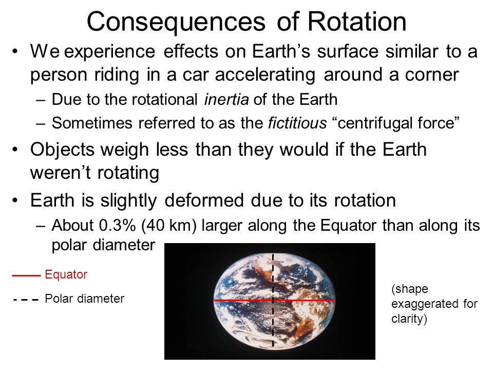 Consequences of Rotation We experience effects on Earth's surface similar to a person riding in a car accelerating around a corner –Due to the rotatio
