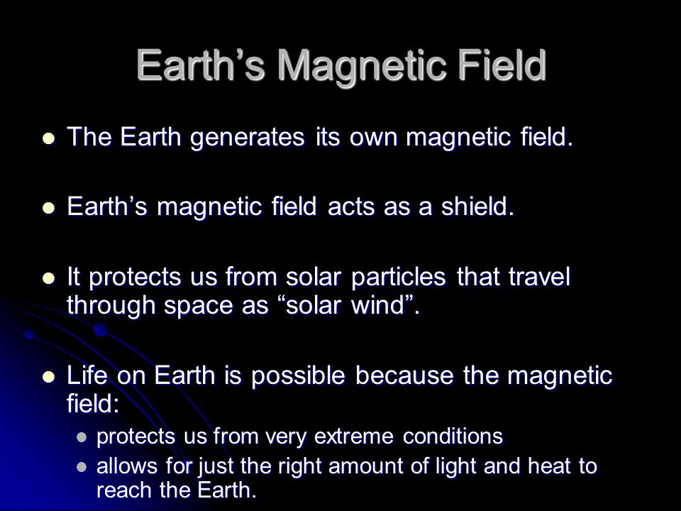 Earth's Magnetic Field The Earth generates its own magnetic field. The Earth generates its own magnetic field. Earth's magnetic field acts as a shield