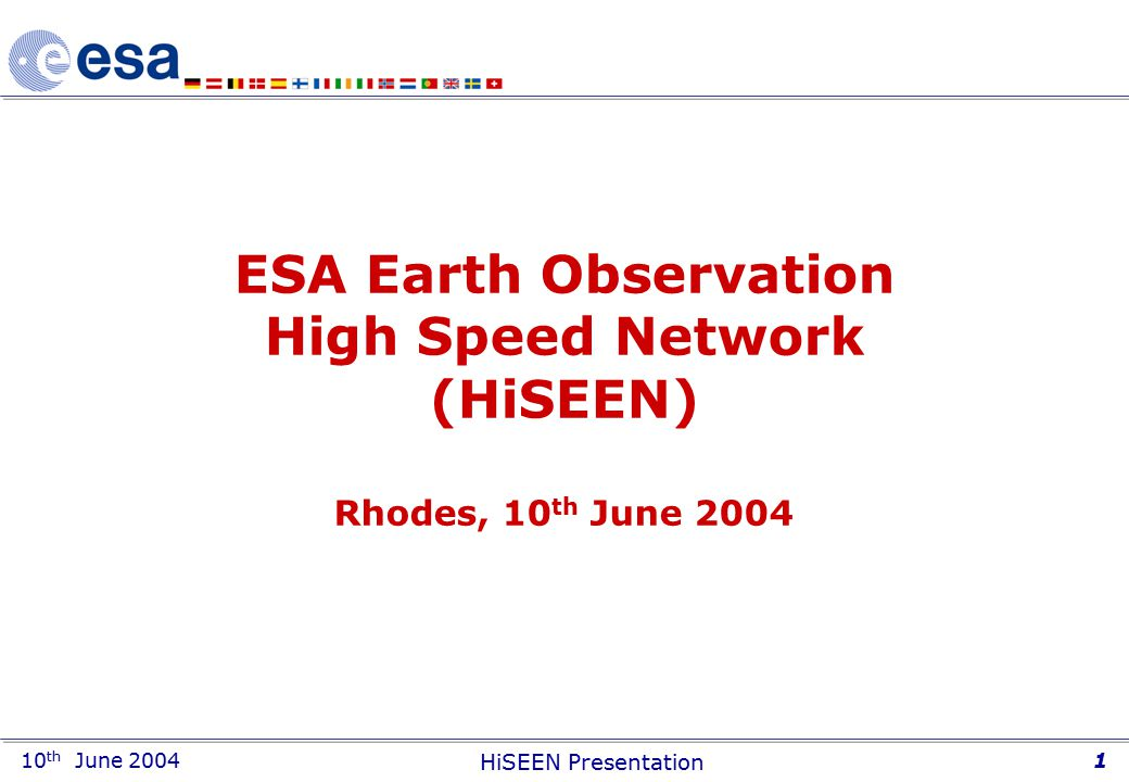 10 th June 2004 HiSEEN Presentation 1 ESA Earth Observation High Speed Network (HiSEEN) Rhodes, 10 th June 2004
