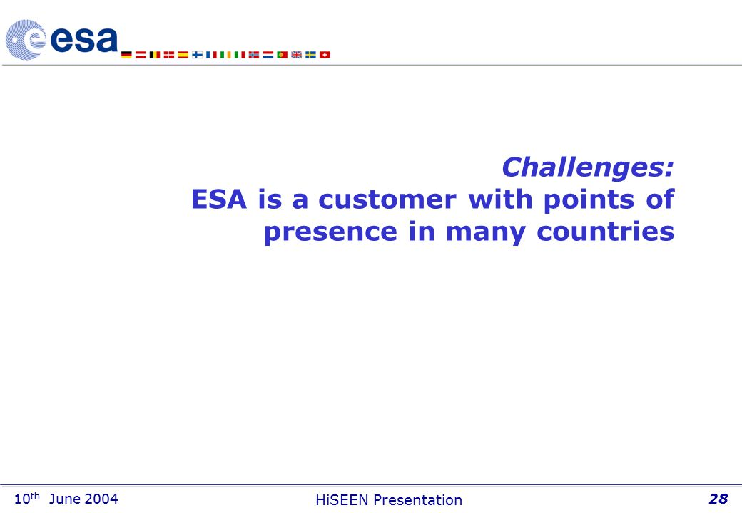 10 th June 2004 HiSEEN Presentation 28 Challenges: ESA is a customer with points of presence in many countries