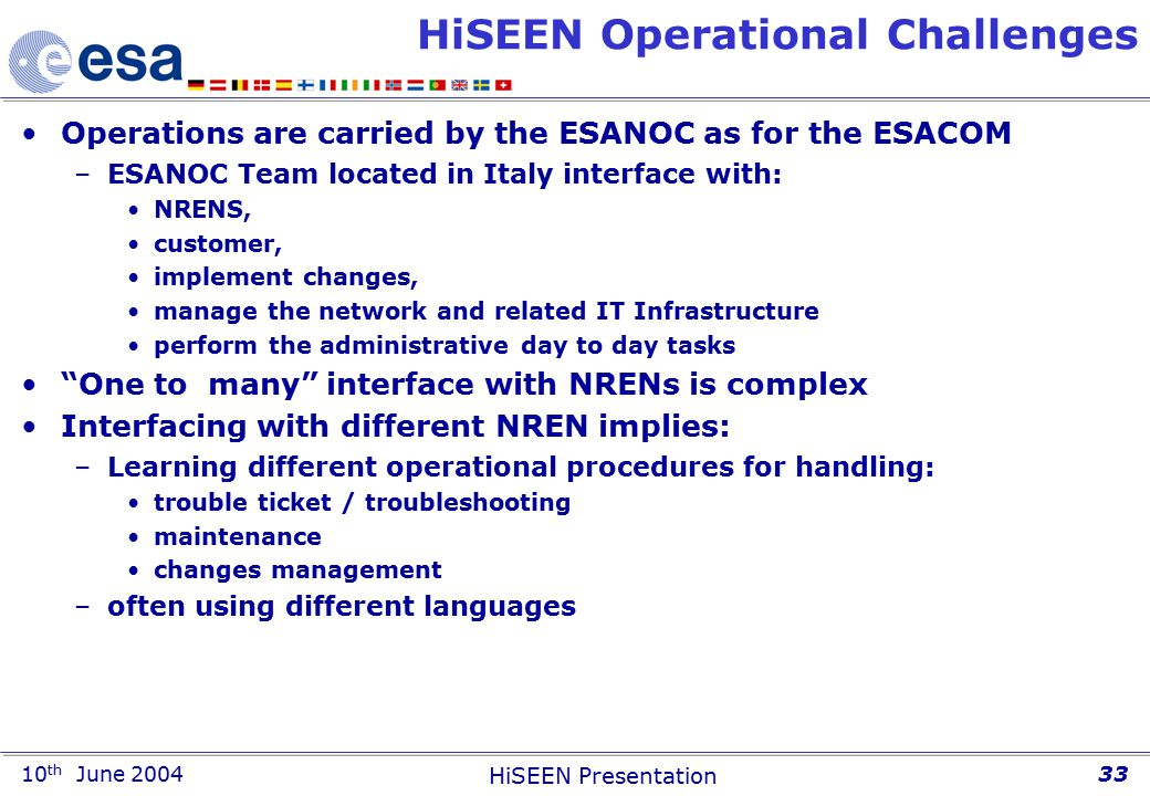 10 th June 2004 HiSEEN Presentation 33 HiSEEN Operational Challenges Operations are carried by the ESANOC as for the ESACOM –ESANOC Team located in Italy interface with: NRENS, customer, implement changes, manage the network and related IT Infrastructure perform the administrative day to day tasks One to many interface with NRENs is complex Interfacing with different NREN implies: –Learning different operational procedures for handling: trouble ticket / troubleshooting maintenance changes management –often using different languages