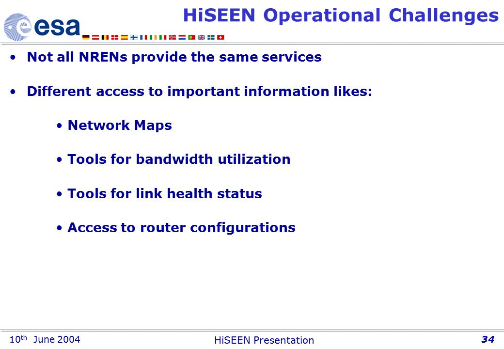 10 th June 2004 HiSEEN Presentation 34 HiSEEN Operational Challenges Not all NRENs provide the same services Different access to important information likes: Network Maps Tools for bandwidth utilization Tools for link health status Access to router configurations