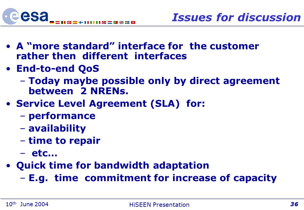 10 th June 2004 HiSEEN Presentation 36 Issues for discussion A more standard interface for the customer rather then different interfaces End-to-end QoS –Today maybe possible only by direct agreement between 2 NRENs.