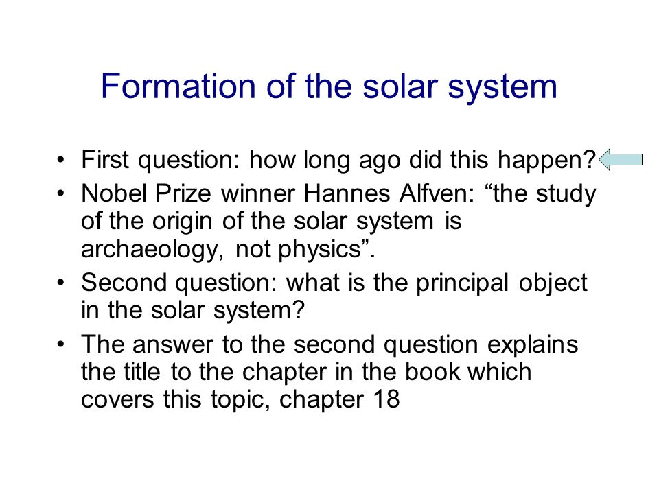 """Formation of the solar system First question: how long ago did this happen? Nobel Prize winner Hannes Alfven: """"the study of the origin of the solar sy"""