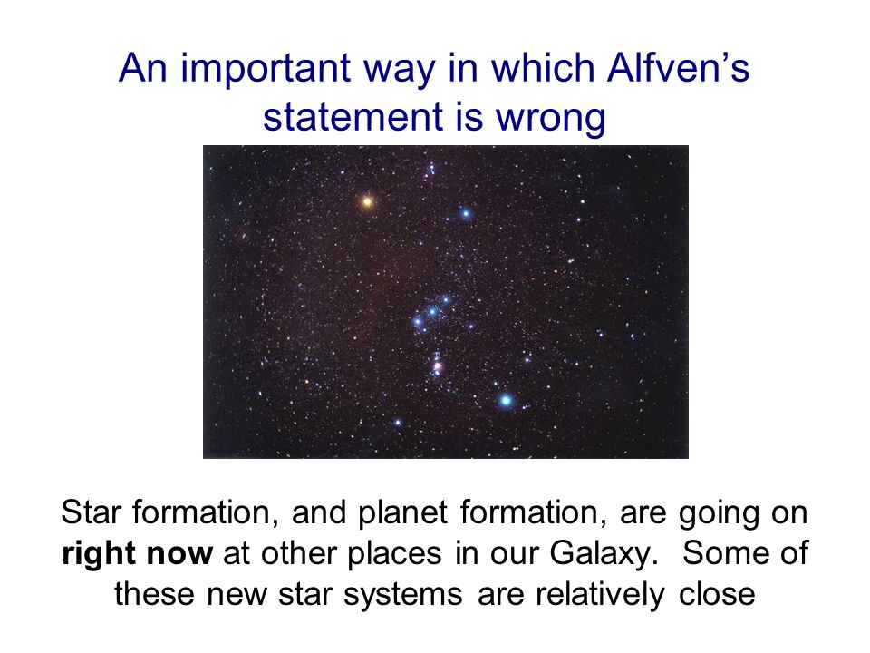 An important way in which Alfven's statement is wrong Star formation, and planet formation, are going on right now at other places in our Galaxy.