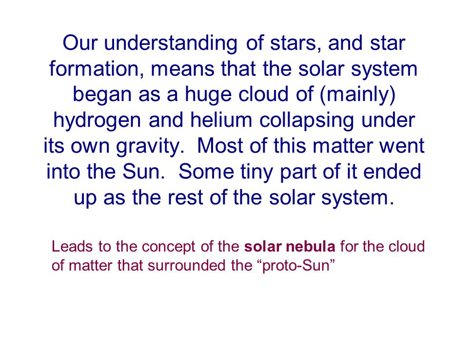 Our understanding of stars, and star formation, means that the solar system began as a huge cloud of (mainly) hydrogen and helium collapsing under its own gravity.