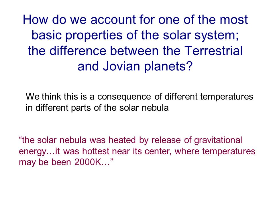 How do we account for one of the most basic properties of the solar system; the difference between the Terrestrial and Jovian planets.