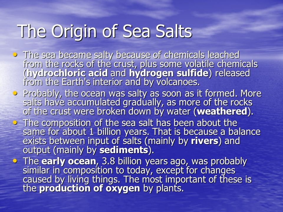 The Origin of Sea Salts The sea became salty because of chemicals leached from the rocks of the crust, plus some volatile chemicals (hydrochloric acid