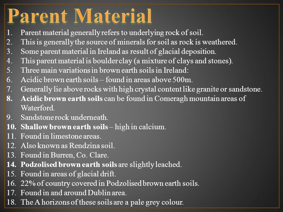 1.Parent material generally refers to underlying rock of soil. 2.This is generally the source of minerals for soil as rock is weathered. 3.Some parent