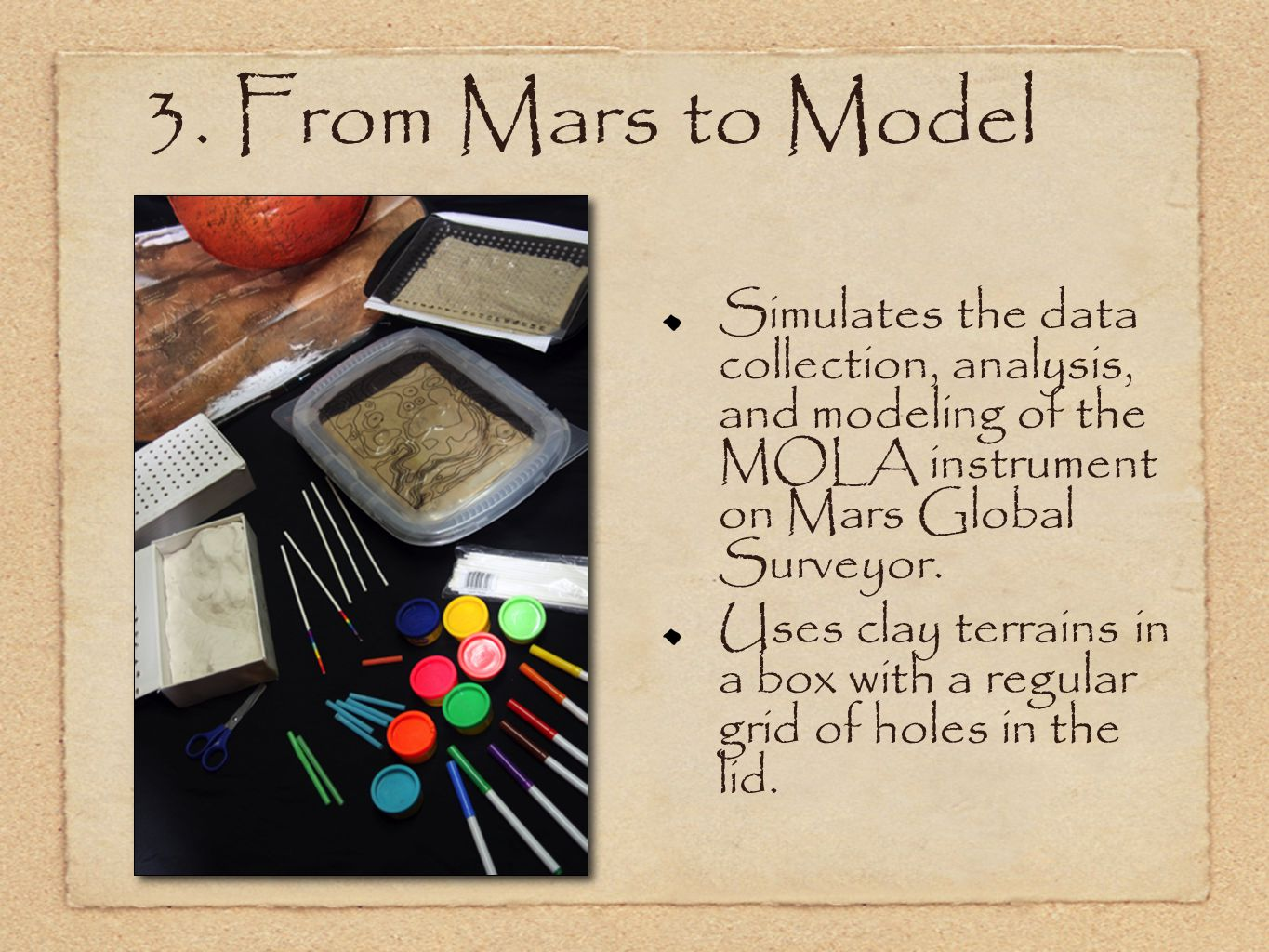 3. From Mars to Model Simulates the data collection, analysis, and modeling of the MOLA instrument on Mars Global Surveyor. Uses clay terrains in a bo