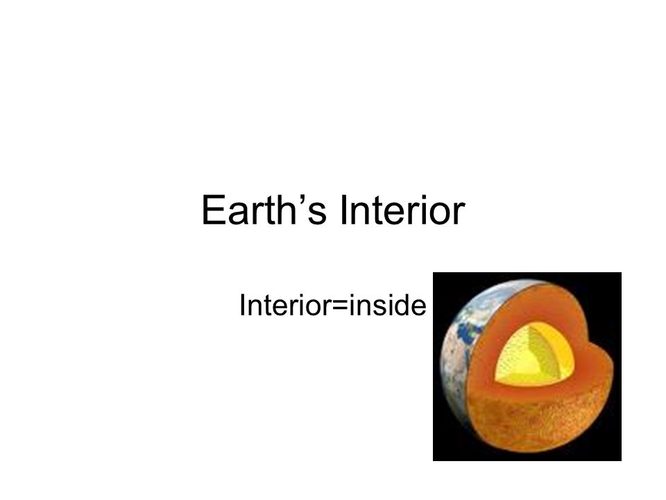 Earth's Interior Interior=inside