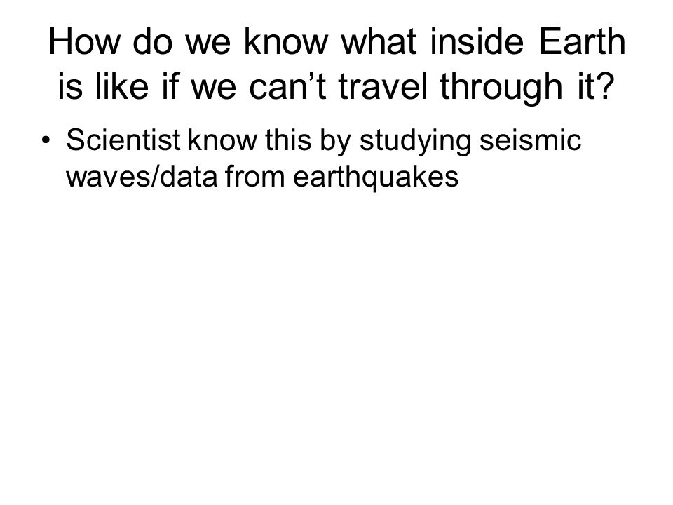 How do we know what inside Earth is like if we can't travel through it? Scientist know this by studying seismic waves/data from earthquakes
