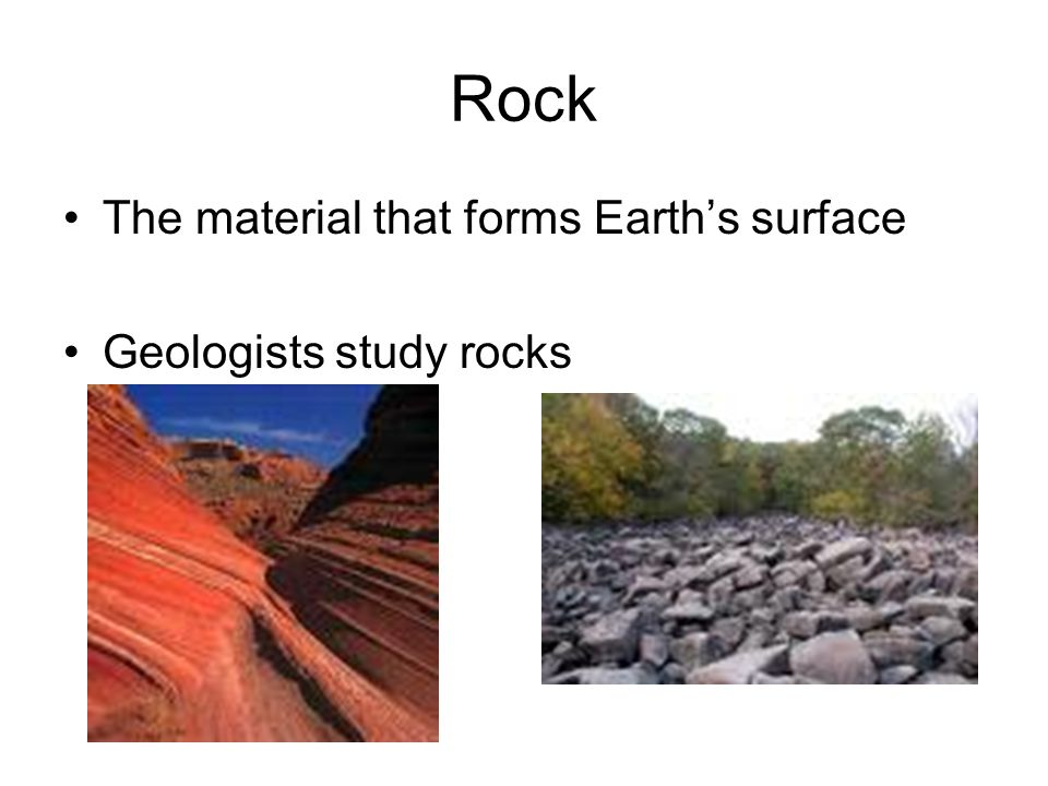 Rock The material that forms Earth's surface Geologists study rocks