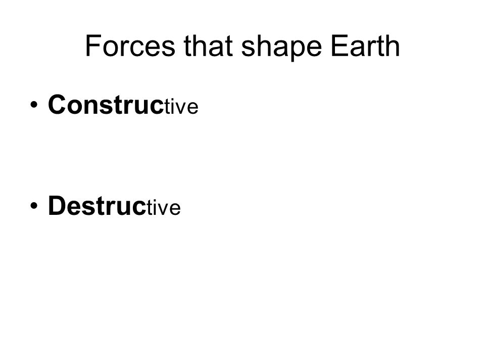 Forces that shape Earth Construc tive Destruc tive