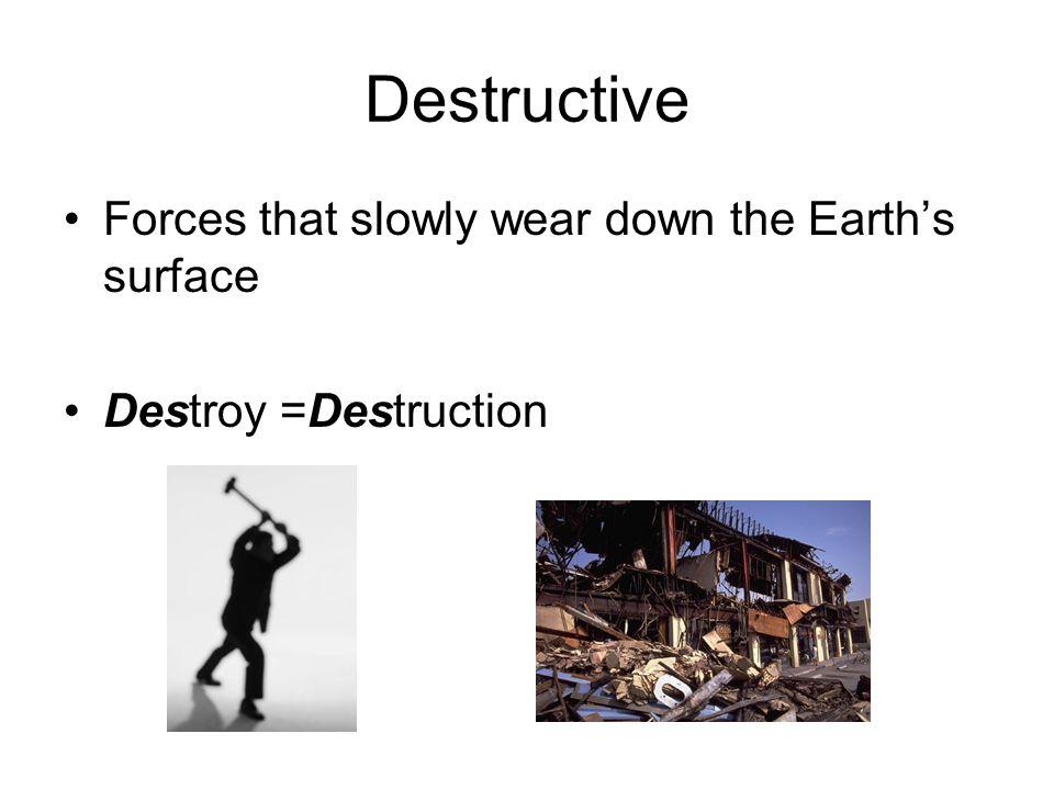Destructive Forces that slowly wear down the Earth's surface Destroy =Destruction