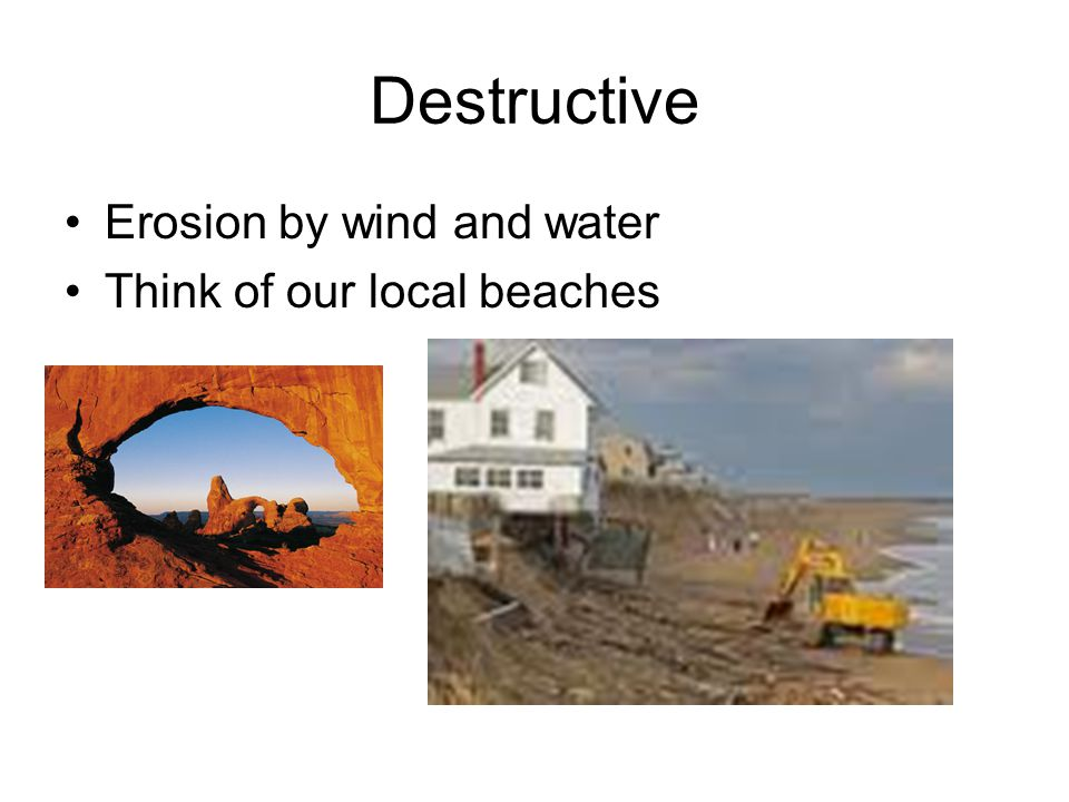 Destructive Erosion by wind and water Think of our local beaches