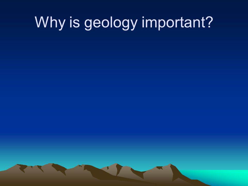 Why is geology important?