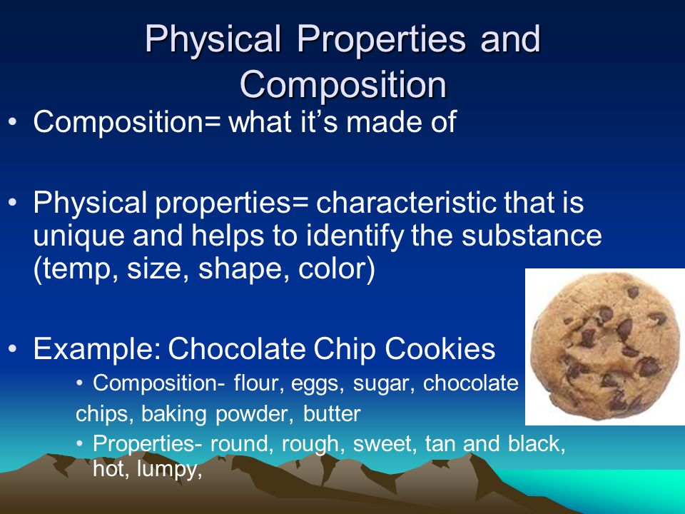 Physical Properties and Composition Composition= what it's made of Physical properties= characteristic that is unique and helps to identify the substa