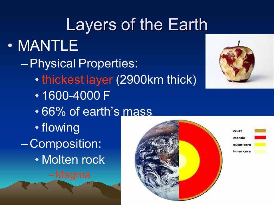 Layers of the Earth MANTLE –Physical Properties: thickest layer (2900km thick) 1600-4000 F 66% of earth's mass flowing –Composition: Molten rock –Magm