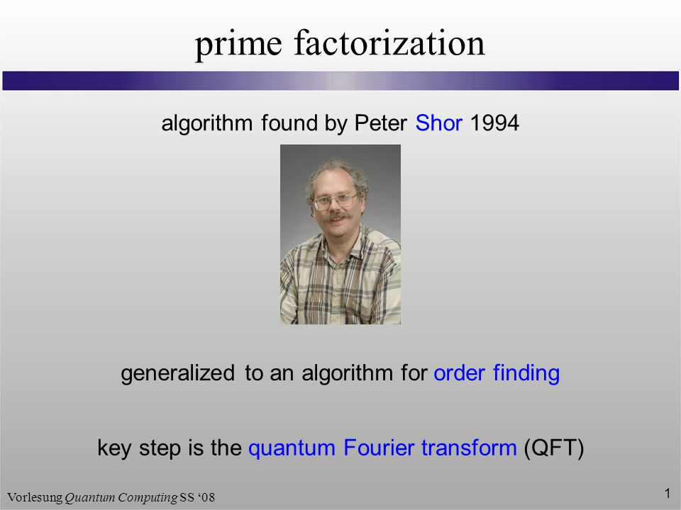 Vorlesung Quantum Computing SS '08 1 prime factorization algorithm found by Peter Shor 1994 generalized to an algorithm for order finding key step is