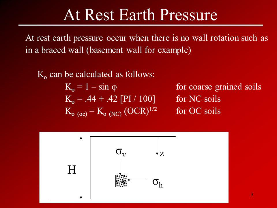 3 At Rest Earth Pressure At rest earth pressure occur when there is no wall rotation such as in a braced wall (basement wall for example) K o can be calculated as follows: K o = 1 – sin φ for coarse grained soils K o =.44 +.42 [PI / 100] for NC soils K o (oc) = K o (NC) (OCR) 1/2 for OC soils σvσv σhσh z H