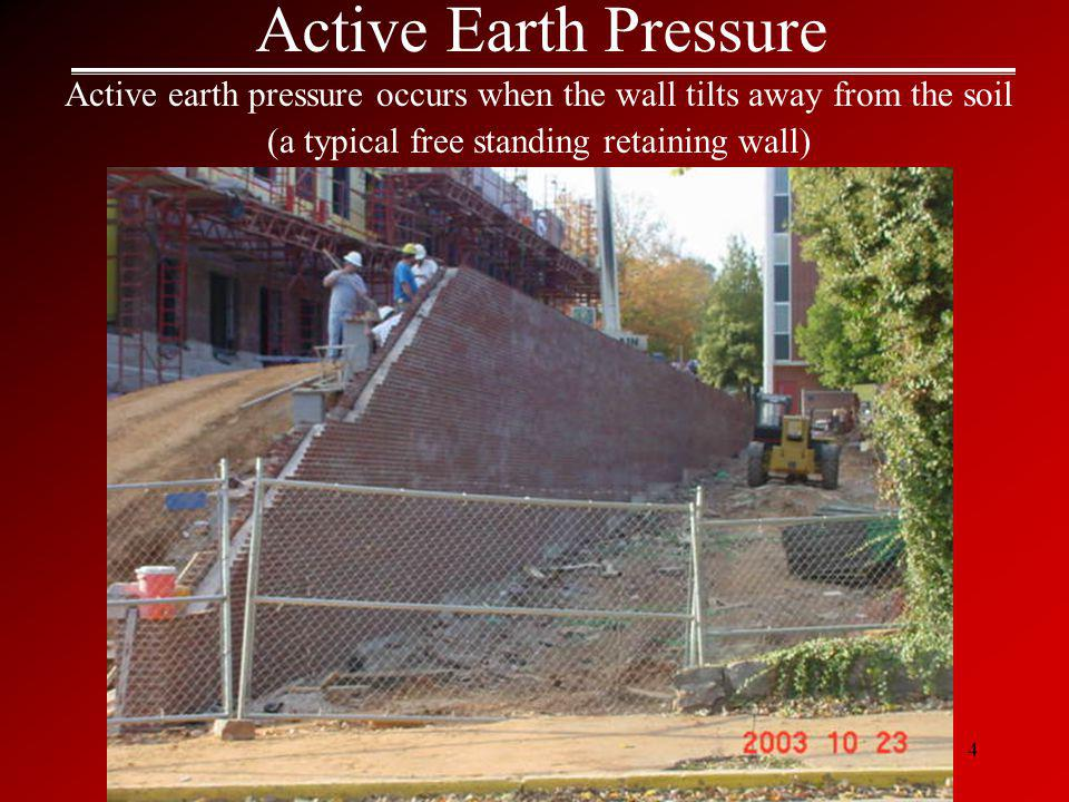 4 Active Earth Pressure Active earth pressure occurs when the wall tilts away from the soil (a typical free standing retaining wall)