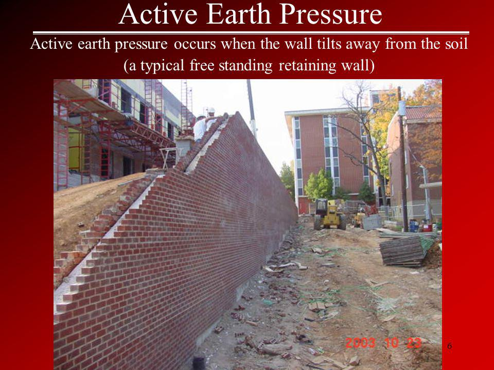 6 Active Earth Pressure Active earth pressure occurs when the wall tilts away from the soil (a typical free standing retaining wall)