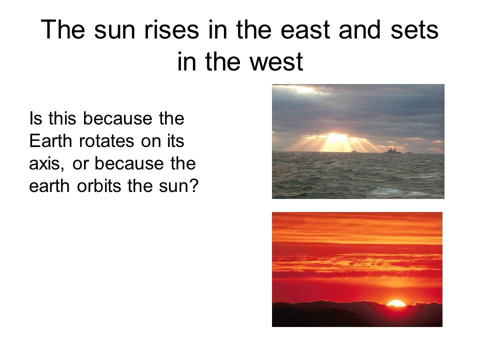 The sun rises in the east and sets in the west Is this because the Earth rotates on its axis, or because the earth orbits the sun?