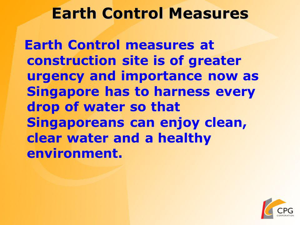 Earth Control Measures Earth Control measures at construction site is of greater urgency and importance now as Singapore has to harness every drop of water so that Singaporeans can enjoy clean, clear water and a healthy environment.