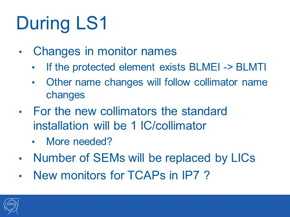 During LS1 Changes in monitor names If the protected element exists BLMEI -> BLMTI Other name changes will follow collimator name changes For the new collimators the standard installation will be 1 IC/collimator More needed.