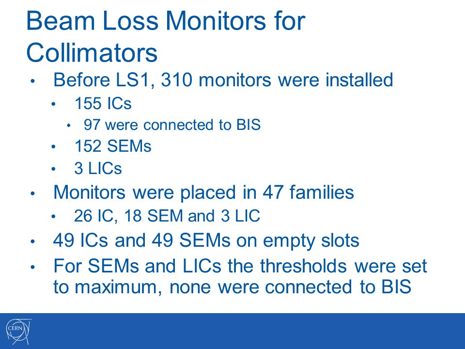 Beam Loss Monitors for Collimators Before LS1, 310 monitors were installed 155 ICs 97 were connected to BIS 152 SEMs 3 LICs Monitors were placed in 47 families 26 IC, 18 SEM and 3 LIC 49 ICs and 49 SEMs on empty slots For SEMs and LICs the thresholds were set to maximum, none were connected to BIS