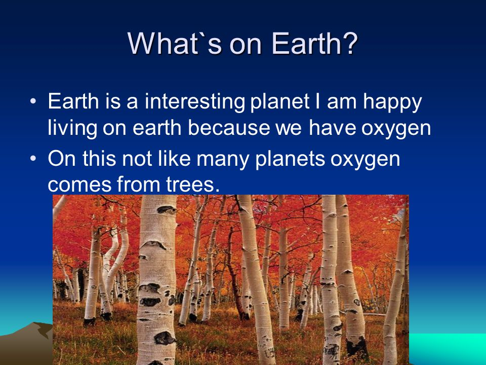 What`s on Earth? Earth is a interesting planet I am happy living on earth because we have oxygen On this not like many planets oxygen comes from trees