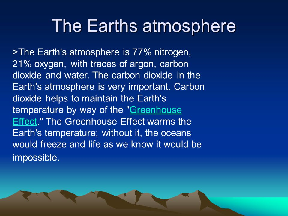 The Earths atmosphere >The Earth's atmosphere is 77% nitrogen, 21% oxygen, with traces of argon, carbon dioxide and water. The carbon dioxide in the E