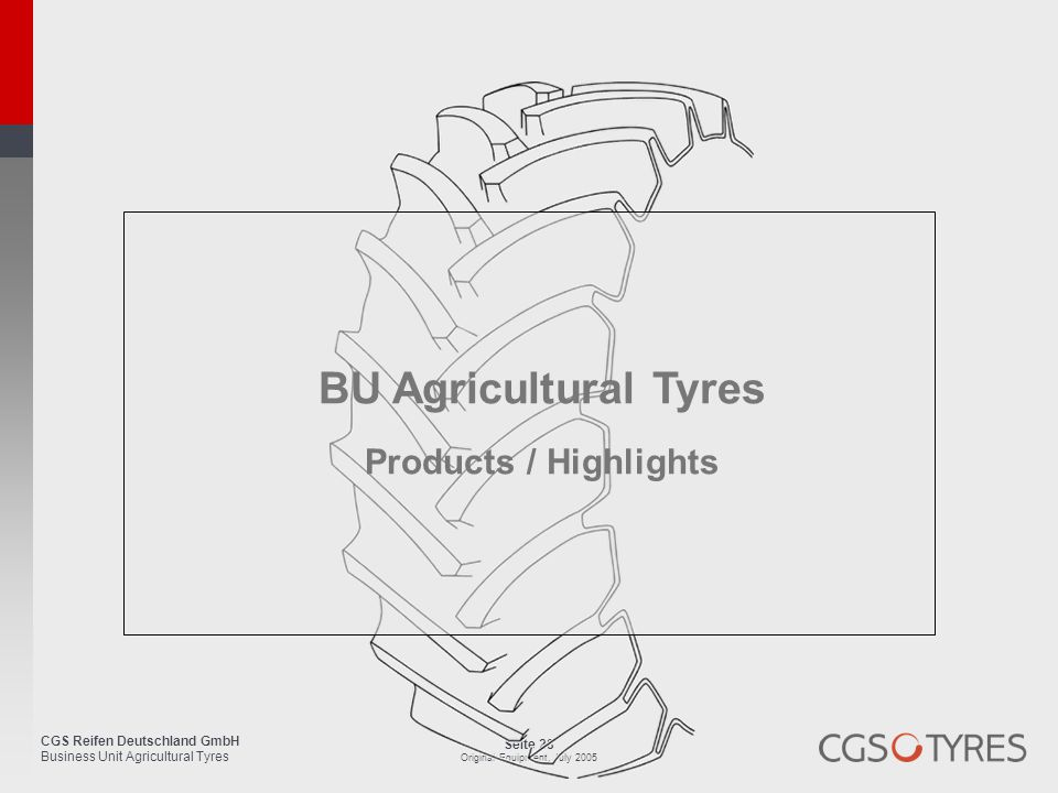 CGS Reifen Deutschland GmbH Business Unit Agricultural Tyres Seite 28 Original Equipment, July 2005 BU Agricultural Tyres Products / Highlights
