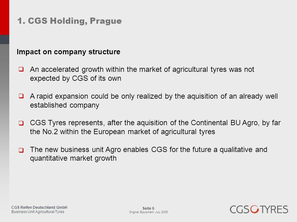 CGS Reifen Deutschland GmbH Business Unit Agricultural Tyres Seite 6 Original Equipment, July 2005 1. CGS Holding, Prague Impact on company structure